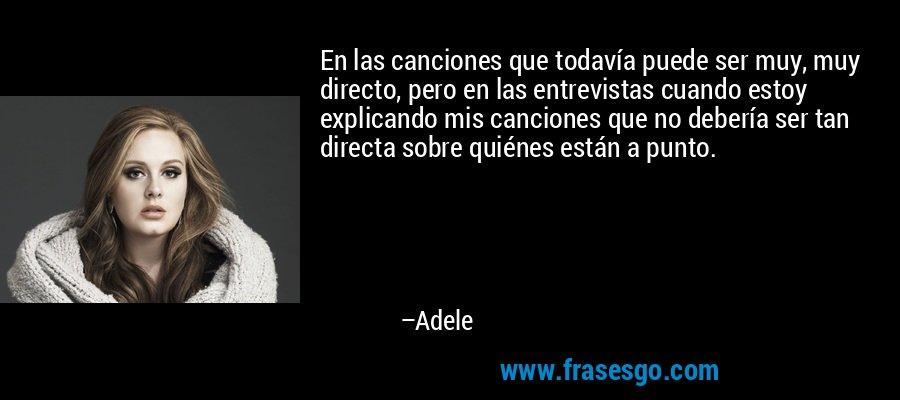 En las canciones que todavía puede ser muy, muy directo, pero en las entrevistas cuando estoy explicando mis canciones que no debería ser tan directa sobre quiénes están a punto. – Adele