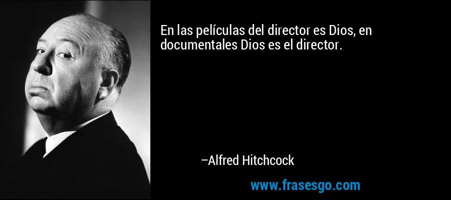 En las películas del director es Dios, en documentales Dios es el director. – Alfred Hitchcock