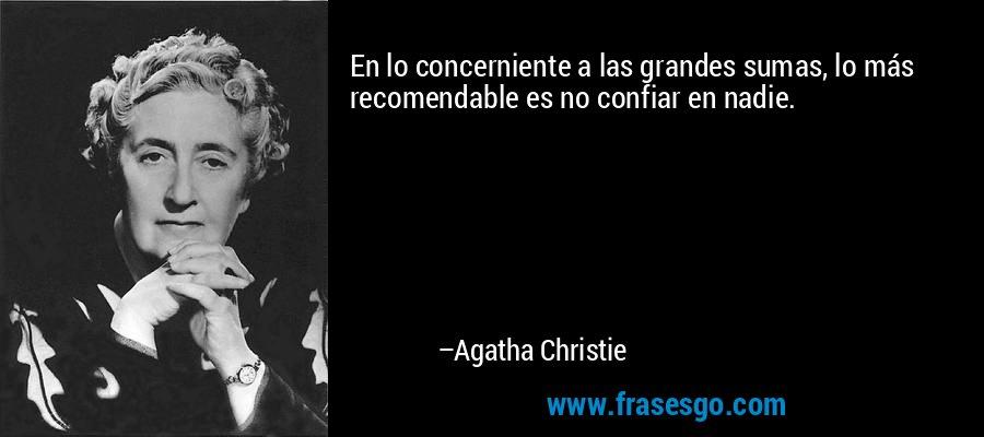 En lo concerniente a las grandes sumas, lo más recomendable es no confiar en nadie. – Agatha Christie