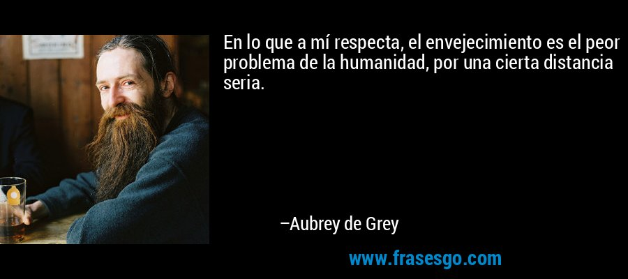 En lo que a mí respecta, el envejecimiento es el peor problema de la humanidad, por una cierta distancia seria. – Aubrey de Grey