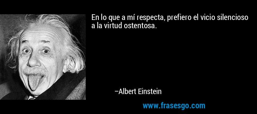 En lo que a mí respecta, prefiero el vicio silencioso a la virtud ostentosa. – Albert Einstein