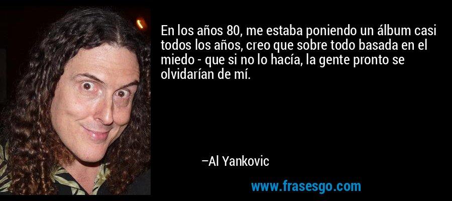 En los años 80, me estaba poniendo un álbum casi todos los años, creo que sobre todo basada en el miedo - que si no lo hacía, la gente pronto se olvidarían de mí. – Al Yankovic