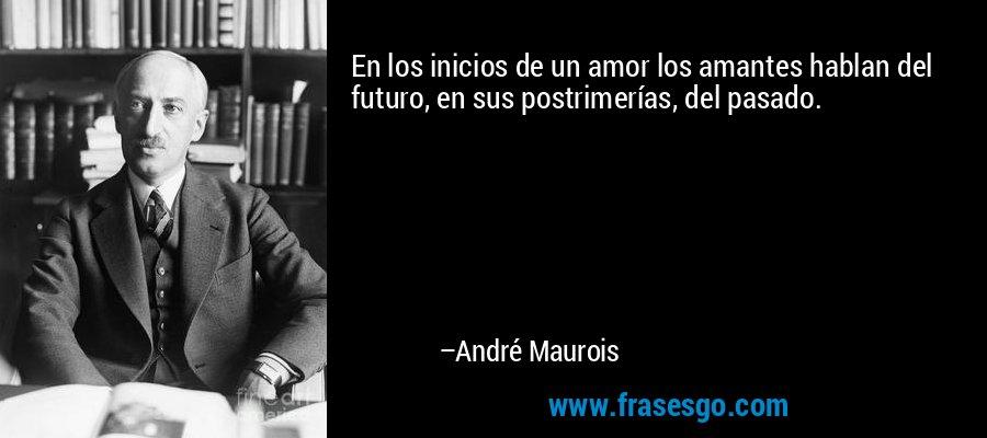 En los inicios de un amor los amantes hablan del futuro, en sus postrimerías, del pasado. – André Maurois