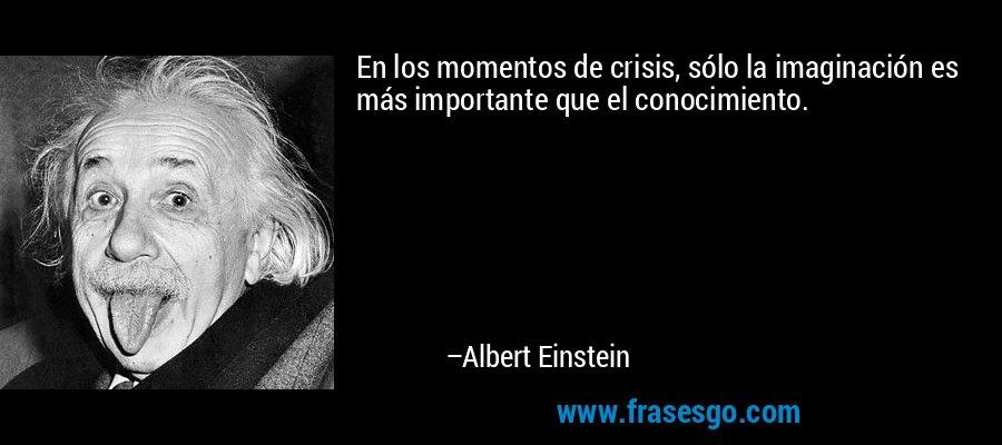 En los momentos de crisis, sólo la imaginación es más importante que el conocimiento. – Albert Einstein