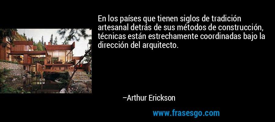 En los países que tienen siglos de tradición artesanal detrás de sus métodos de construcción, técnicas están estrechamente coordinadas bajo la dirección del arquitecto. – Arthur Erickson