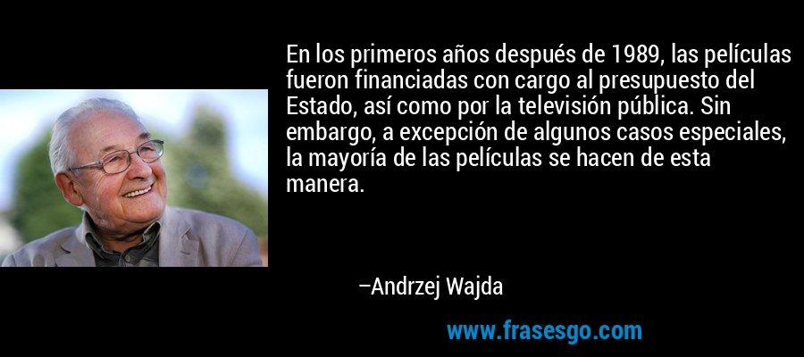 En los primeros años después de 1989, las películas fueron financiadas con cargo al presupuesto del Estado, así como por la televisión pública. Sin embargo, a excepción de algunos casos especiales, la mayoría de las películas se hacen de esta manera. – Andrzej Wajda