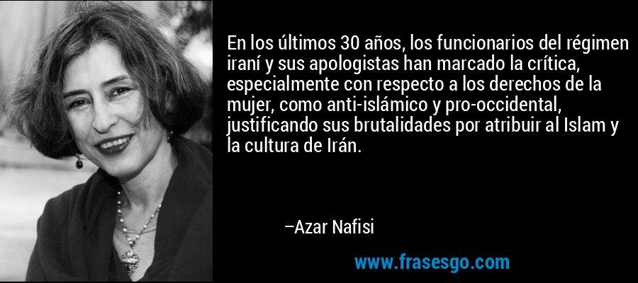 En los últimos 30 años, los funcionarios del régimen iraní y sus apologistas han marcado la crítica, especialmente con respecto a los derechos de la mujer, como anti-islámico y pro-occidental, justificando sus brutalidades por atribuir al Islam y la cultura de Irán. – Azar Nafisi