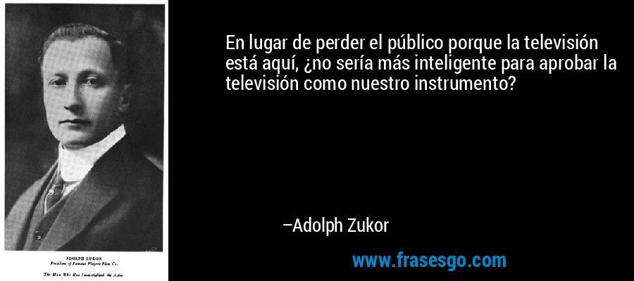 En lugar de perder el público porque la televisión está aquí, ¿no sería más inteligente para aprobar la televisión como nuestro instrumento? – Adolph Zukor