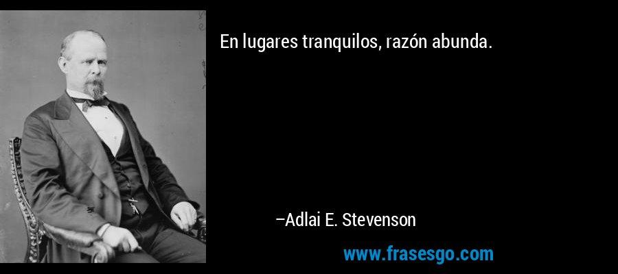 En lugares tranquilos, razón abunda. – Adlai E. Stevenson