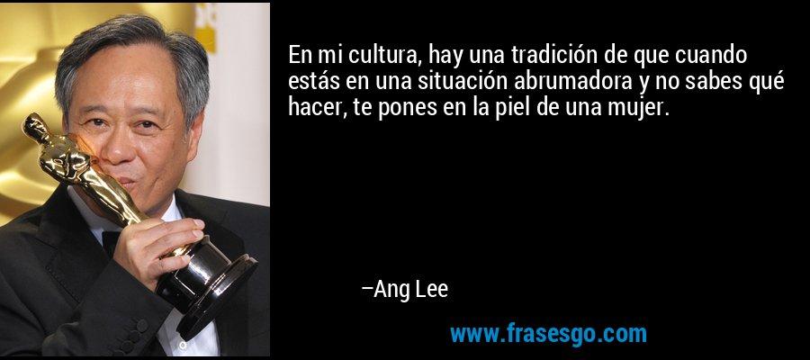 En mi cultura, hay una tradición de que cuando estás en una situación abrumadora y no sabes qué hacer, te pones en la piel de una mujer. – Ang Lee
