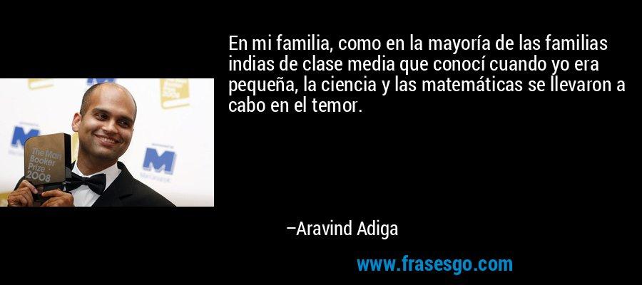 En mi familia, como en la mayoría de las familias indias de clase media que conocí cuando yo era pequeña, la ciencia y las matemáticas se llevaron a cabo en el temor. – Aravind Adiga