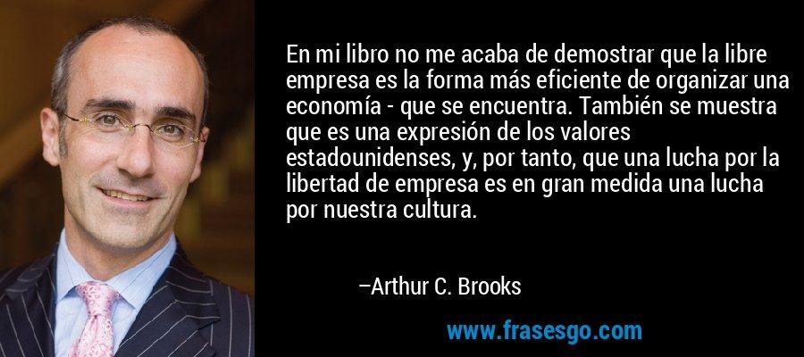 En mi libro no me acaba de demostrar que la libre empresa es la forma más eficiente de organizar una economía - que se encuentra. También se muestra que es una expresión de los valores estadounidenses, y, por tanto, que una lucha por la libertad de empresa es en gran medida una lucha por nuestra cultura. – Arthur C. Brooks