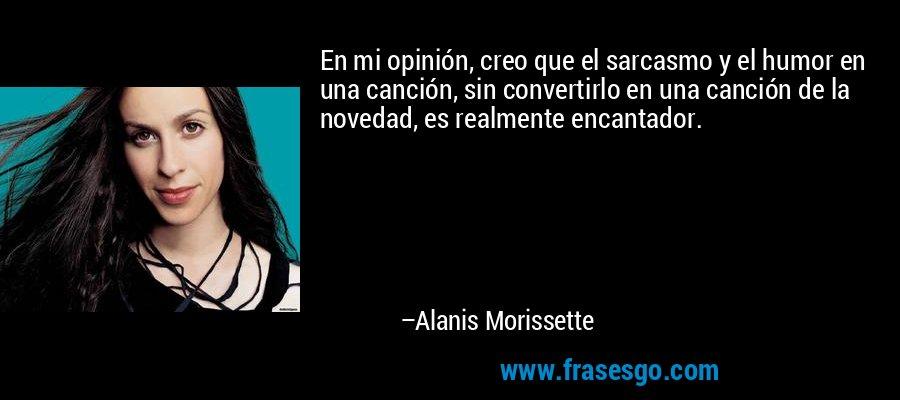 En mi opinión, creo que el sarcasmo y el humor en una canción, sin convertirlo en una canción de la novedad, es realmente encantador. – Alanis Morissette