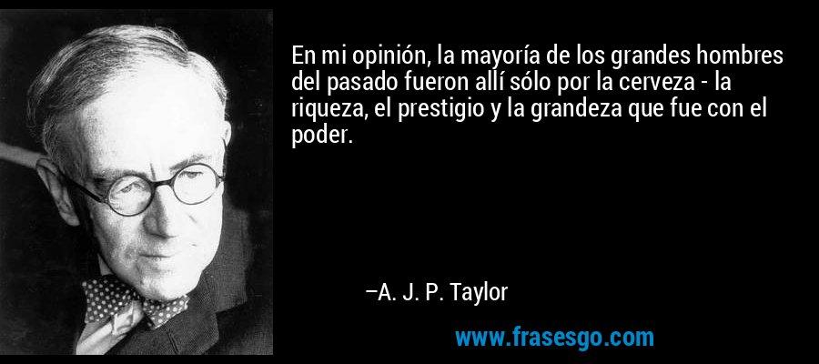 En mi opinión, la mayoría de los grandes hombres del pasado fueron allí sólo por la cerveza - la riqueza, el prestigio y la grandeza que fue con el poder. – A. J. P. Taylor