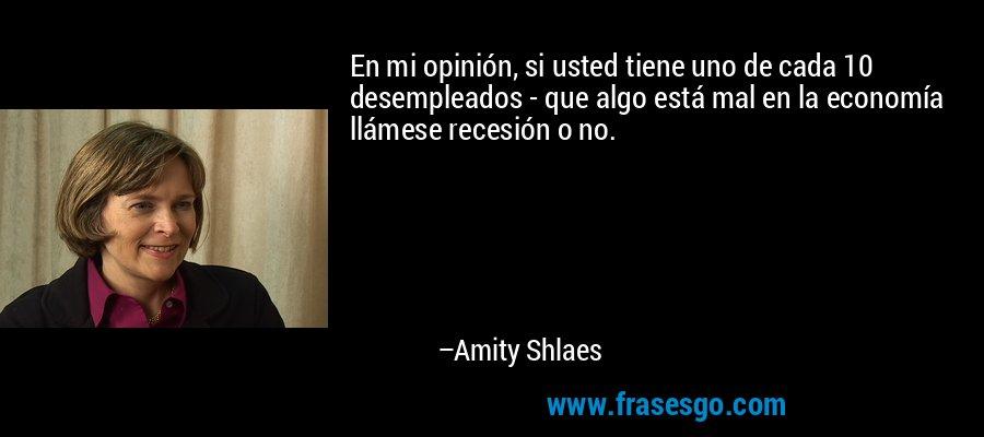 En mi opinión, si usted tiene uno de cada 10 desempleados - que algo está mal en la economía llámese recesión o no. – Amity Shlaes