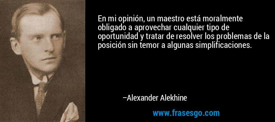 En mi opinión, un maestro está moralmente obligado a aprovechar cualquier tipo de oportunidad y tratar de resolver los problemas de la posición sin temor a algunas simplificaciones. – Alexander Alekhine