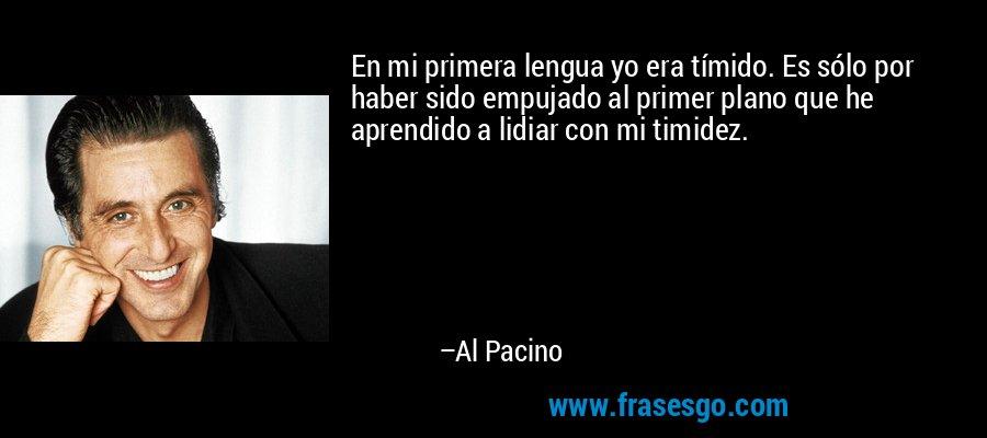 En mi primera lengua yo era tímido. Es sólo por haber sido empujado al primer plano que he aprendido a lidiar con mi timidez. – Al Pacino