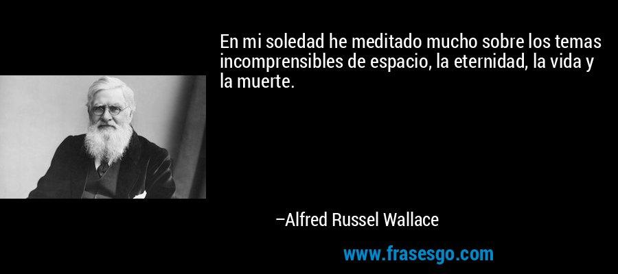En mi soledad he meditado mucho sobre los temas incomprensibles de espacio, la eternidad, la vida y la muerte. – Alfred Russel Wallace