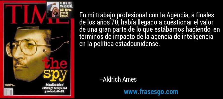 En mi trabajo profesional con la Agencia, a finales de los años 70, había llegado a cuestionar el valor de una gran parte de lo que estábamos haciendo, en términos de impacto de la agencia de inteligencia en la política estadounidense. – Aldrich Ames