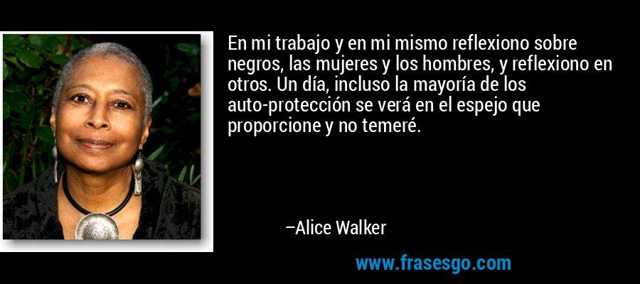 En mi trabajo y en mi mismo reflexiono sobre negros, las mujeres y los hombres, y reflexiono en otros. Un día, incluso la mayoría de los auto-protección se verá en el espejo que proporcione y no temeré. – Alice Walker