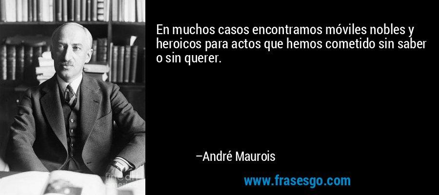 En muchos casos encontramos móviles nobles y heroicos para actos que hemos cometido sin saber o sin querer. – André Maurois