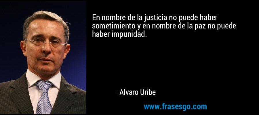 En nombre de la justicia no puede haber sometimiento y en nombre de la paz no puede haber impunidad. – Alvaro Uribe