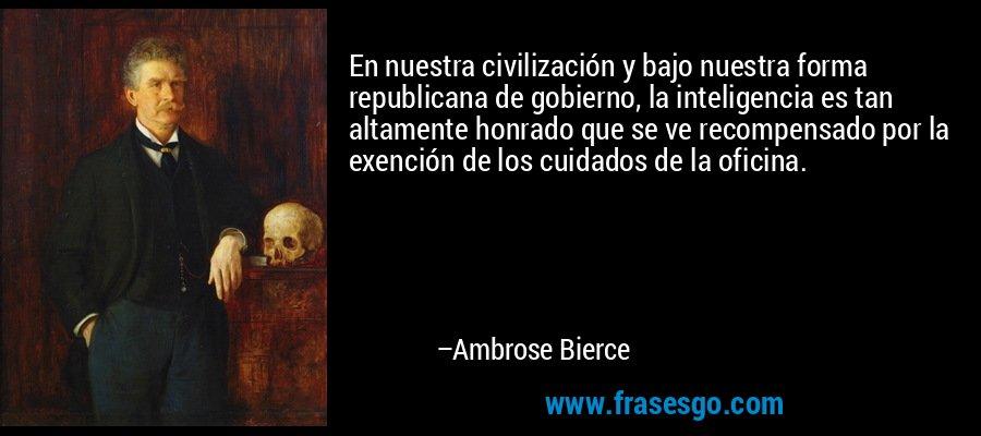 En nuestra civilización y bajo nuestra forma republicana de gobierno, la inteligencia es tan altamente honrado que se ve recompensado por la exención de los cuidados de la oficina. – Ambrose Bierce
