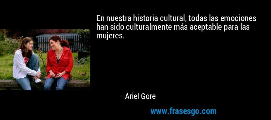 En nuestra historia cultural, todas las emociones han sido culturalmente más aceptable para las mujeres. – Ariel Gore