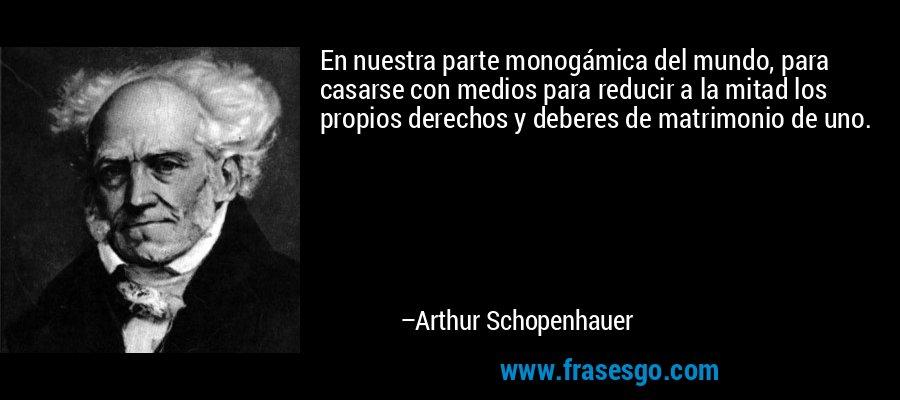 En nuestra parte monogámica del mundo, para casarse con medios para reducir a la mitad los propios derechos y deberes de matrimonio de uno. – Arthur Schopenhauer