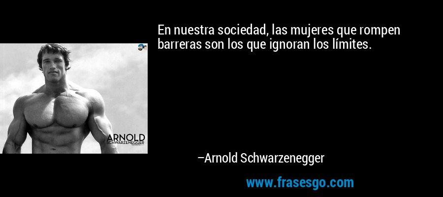En nuestra sociedad, las mujeres que rompen barreras son los que ignoran los límites. – Arnold Schwarzenegger