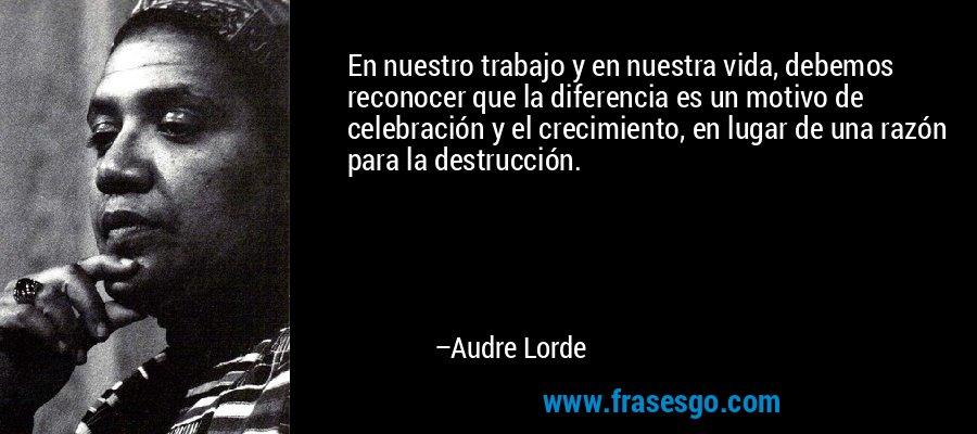 En nuestro trabajo y en nuestra vida, debemos reconocer que la diferencia es un motivo de celebración y el crecimiento, en lugar de una razón para la destrucción. – Audre Lorde
