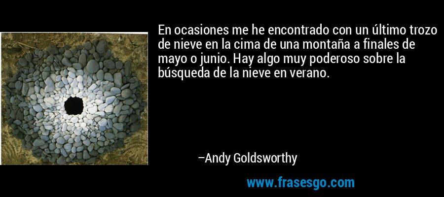 En ocasiones me he encontrado con un último trozo de nieve en la cima de una montaña a finales de mayo o junio. Hay algo muy poderoso sobre la búsqueda de la nieve en verano. – Andy Goldsworthy