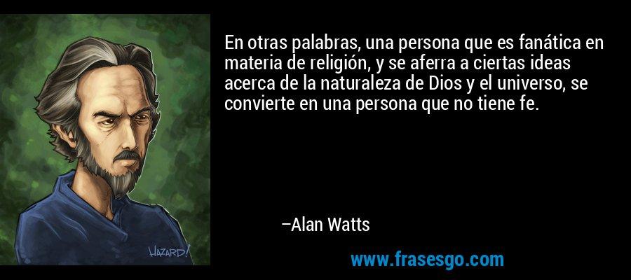 En otras palabras, una persona que es fanática en materia de religión, y se aferra a ciertas ideas acerca de la naturaleza de Dios y el universo, se convierte en una persona que no tiene fe. – Alan Watts