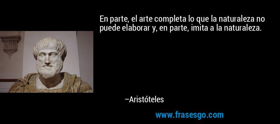 En parte, el arte completa lo que la naturaleza no puede elaborar y, en parte, imita a la naturaleza. – Aristóteles