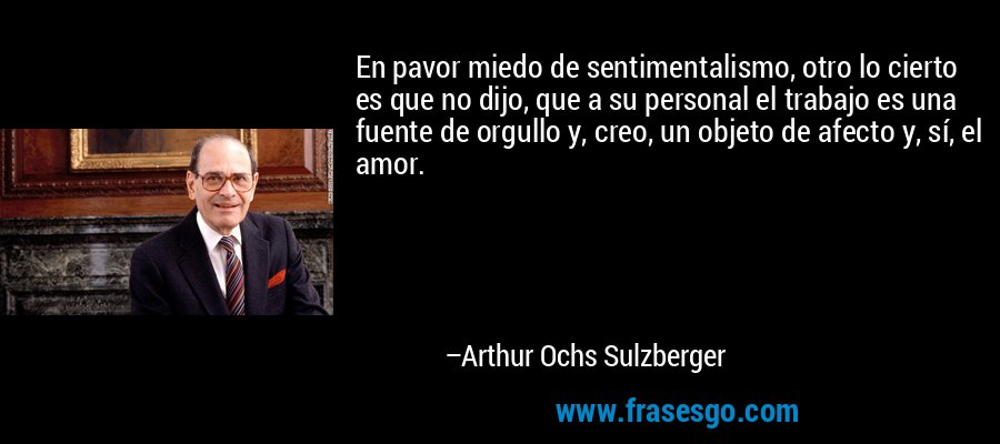 En pavor miedo de sentimentalismo, otro lo cierto es que no dijo, que a su personal el trabajo es una fuente de orgullo y, creo, un objeto de afecto y, sí, el amor. – Arthur Ochs Sulzberger