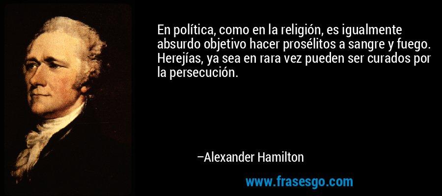 En política, como en la religión, es igualmente absurdo objetivo hacer prosélitos a sangre y fuego. Herejías, ya sea en rara vez pueden ser curados por la persecución. – Alexander Hamilton