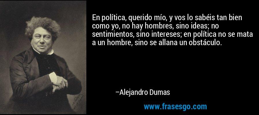 En política, querido mío, y vos lo sabéis tan bien como yo, no hay hombres, sino ideas; no sentimientos, sino intereses; en política no se mata a un hombre, sino se allana un obstáculo. – Alejandro Dumas