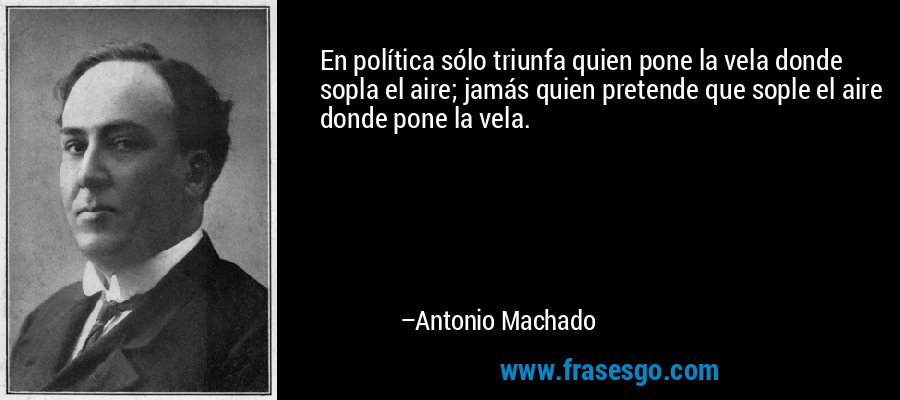 En política sólo triunfa quien pone la vela donde sopla el aire; jamás quien pretende que sople el aire donde pone la vela. – Antonio Machado