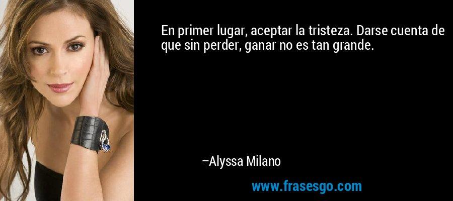 En primer lugar, aceptar la tristeza. Darse cuenta de que sin perder, ganar no es tan grande. – Alyssa Milano
