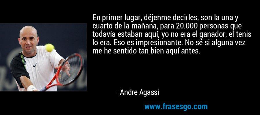 En primer lugar, déjenme decirles, son la una y cuarto de la mañana, para 20.000 personas que todavía estaban aquí, yo no era el ganador, el tenis lo era. Eso es impresionante. No sé si alguna vez me he sentido tan bien aquí antes. – Andre Agassi