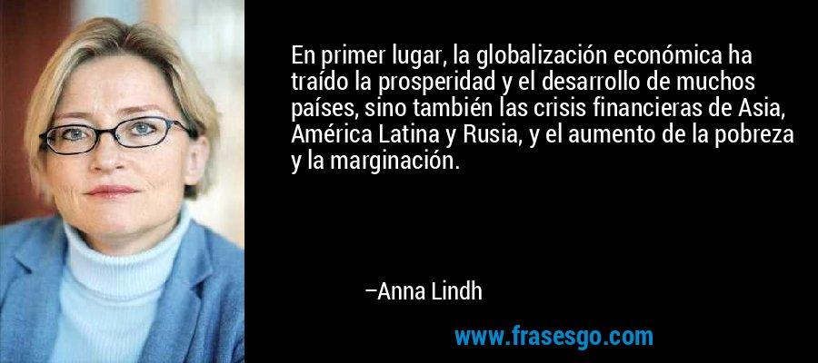 En primer lugar, la globalización económica ha traído la prosperidad y el desarrollo de muchos países, sino también las crisis financieras de Asia, América Latina y Rusia, y el aumento de la pobreza y la marginación. – Anna Lindh