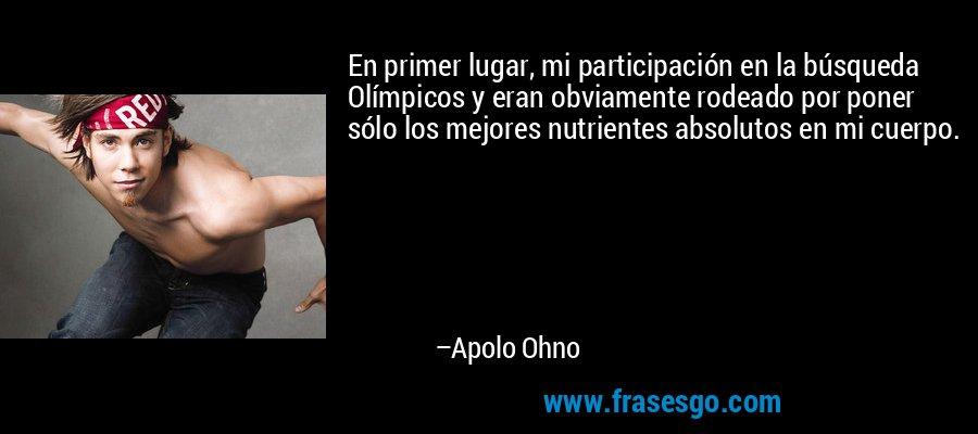 En primer lugar, mi participación en la búsqueda Olímpicos y eran obviamente rodeado por poner sólo los mejores nutrientes absolutos en mi cuerpo. – Apolo Ohno
