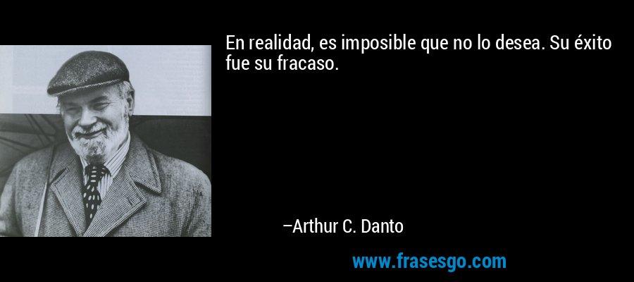 En realidad, es imposible que no lo desea. Su éxito fue su fracaso. – Arthur C. Danto