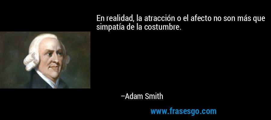 En realidad, la atracción o el afecto no son más que simpatía de la costumbre. – Adam Smith