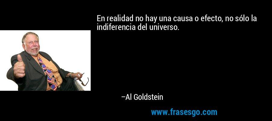 En realidad no hay una causa o efecto, no sólo la indiferencia del universo. – Al Goldstein