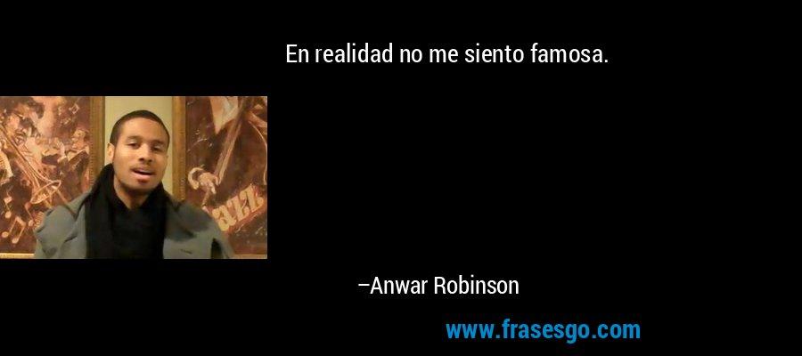 En realidad no me siento famosa. – Anwar Robinson