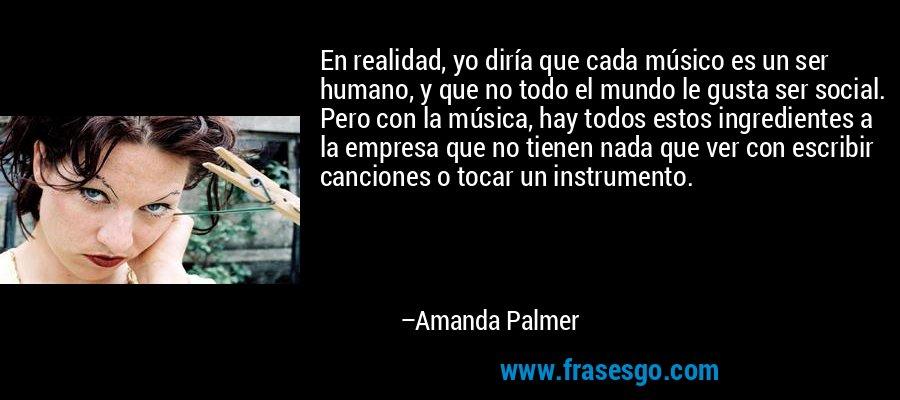 En realidad, yo diría que cada músico es un ser humano, y que no todo el mundo le gusta ser social. Pero con la música, hay todos estos ingredientes a la empresa que no tienen nada que ver con escribir canciones o tocar un instrumento. – Amanda Palmer