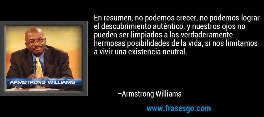 En resumen, no podemos crecer, no podemos lograr el descubrimiento auténtico, y nuestros ojos no pueden ser limpiados a las verdaderamente hermosas posibilidades de la vida, si nos limitamos a vivir una existencia neutral. – Armstrong Williams
