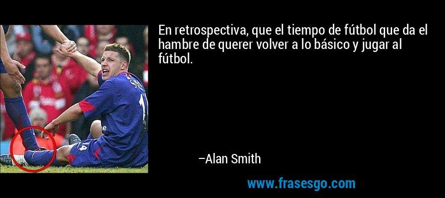 En retrospectiva, que el tiempo de fútbol que da el hambre de querer volver a lo básico y jugar al fútbol. – Alan Smith