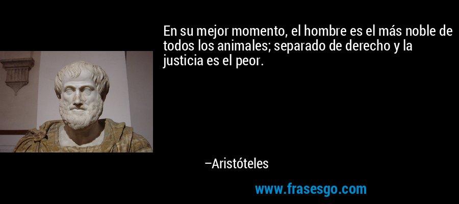 En su mejor momento, el hombre es el más noble de todos los animales; separado de derecho y la justicia es el peor. – Aristóteles